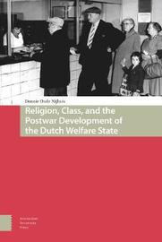 Religion, Class, and the Postwar Development of the Dutch Welfare State by Dennie Oude Nijhuis