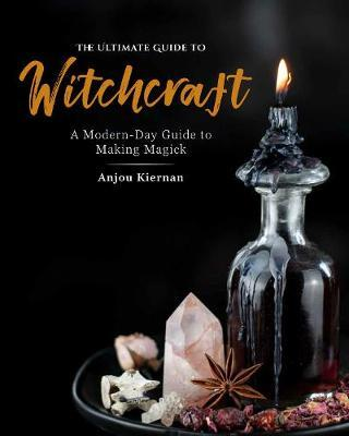 The Ultimate Guide to Witchcraft by Anjou Kiernan