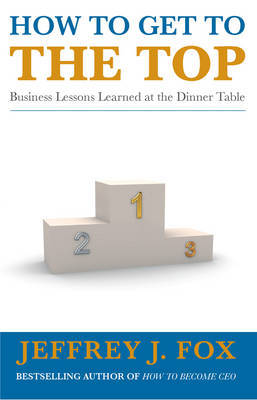 How to Get to the Top: Business Lessons Learned at the Dinner Table by Jeffrey J Fox image