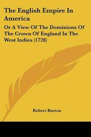 The English Empire in America: Or a View of the Dominions of the Crown of England in the West Indies (1728) by Robert Burton