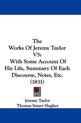 The Works Of Jeremy Taylor V5: With Some Account Of His Life, Summary Of Each Discourse, Notes, Etc. (1831) by Jeremy Taylor