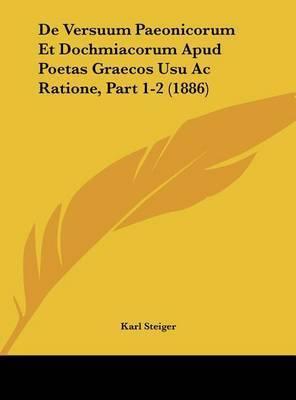 de Versuum Paeonicorum Et Dochmiacorum Apud Poetas Graecos Usu AC Ratione, Part 1-2 (1886) by Karl Steiger