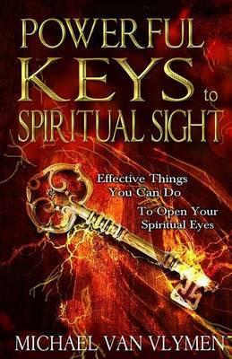 Powerful Keys to Spiritual Sight by Michael Van Vlymen