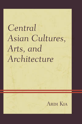Central Asian Cultures, Arts, and Architecture by Ardi Kia