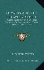 Flowers and the Flower Garden: With Instructions on the Culture of Ornamental Trees, Shrubs, Etc. (1867) by Elizabeth Watts