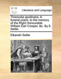 Threnodia Apollinaris. a Funeral Poem, to the Memory of the Right Honourable William Earl Cowper, &C. by E. Settle. by Elkanah Settle