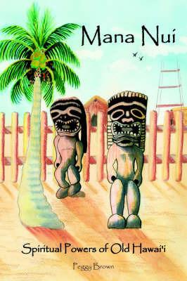 Mana Nui: Spiritual Powers of Old Hawai'i by Peggy Brown