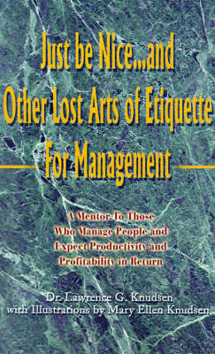 Just Be Nice...and Other Lost Arts of Etiquette for Management: A Mentor to Those Who Manage People and Expect Productivity and Profitability in Return by Lawrence G Knudsen