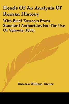 Heads Of An Analysis Of Roman History: With Brief Extracts From Standard Authorities For The Use Of Schools (1850) by Dawson William Turner