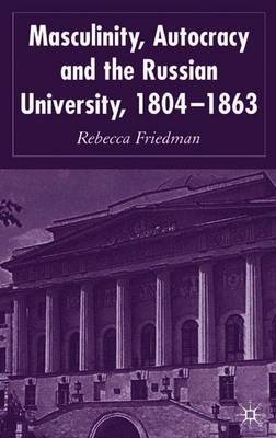 Masculinity, Autocracy and the Russian University, 1804-1863 by Rebecca Friedman