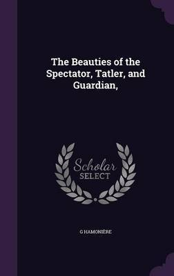 The Beauties of the Spectator, Tatler, and Guardian, by G Hamoniere