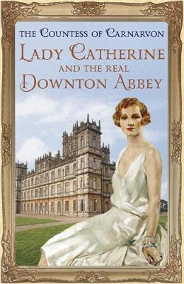 Lady Catherine and the Real Downton Abbey by The Countess of Carnarvon