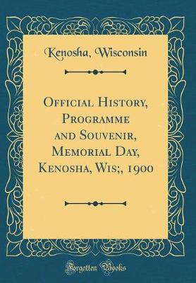 Official History, Programme and Souvenir, Memorial Day, Kenosha, Wis;, 1900 (Classic Reprint) by Kenosha Wisconsin