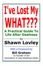 I've Lost My What: A Practical Guide to Life After Deafness by Shawn Lovley image