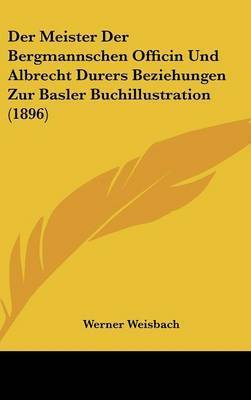 Der Meister Der Bergmannschen Officin Und Albrecht Durers Beziehungen Zur Basler Buchillustration (1896) by Werner Weisbach
