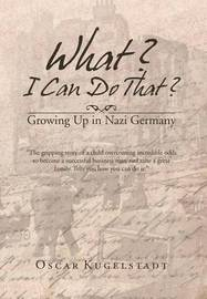 What? I Can Do That?: Growing Up in Nazi Germany by Oscar Kugelstadt