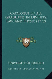 Catalogue of All Graduates in Divinity, Law, and Physic (1772) by University of Oxford