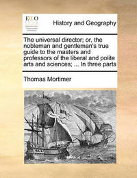 The Universal Director; Or, the Nobleman and Gentleman's True Guide to the Masters and Professors of the Liberal and Polite Arts and Sciences; ... in Three Parts by Thomas Mortimer