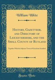 History, Gazetteer, and Directory of Leicestershire, and the Small County of Rutland by William White