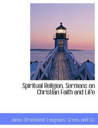 Spiritual Religion, Sermons on Christian Faith and Life by James Drummond