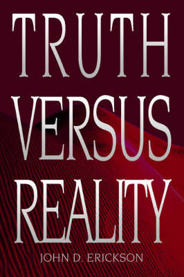 Truth Versus Reality by John D Erickson