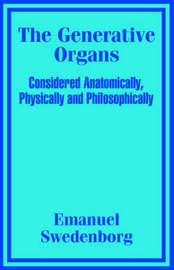 The Generative Organs, Considered Anatomically, Physically and Philosophically by Emanuel Swedenborg image