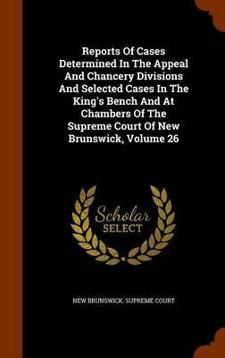 Reports of Cases Determined in the Appeal and Chancery Divisions and Selected Cases in the King's Bench and at Chambers of the Supreme Court of New Brunswick, Volume 26