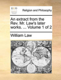 An Extract from the REV. Mr. Law's Later Works. ... Volume 1 of 2 by William Law