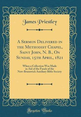 A Sermon Delivered in the Methodist Chapel, Saint John, N. B., on Sunday, 15th April, 1821 by James Priestley