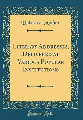 Literary Addresses, Delivered at Various Popular Institutions (Classic Reprint) by Unknown Author