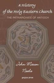 A History of the Holy Eastern Church: The Patriarchate of Antioch by John Neale