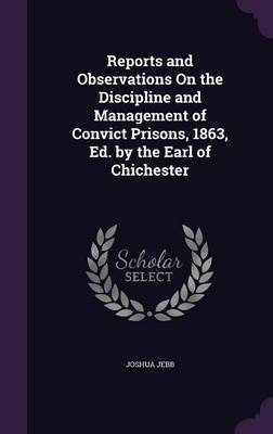 Reports and Observations on the Discipline and Management of Convict Prisons, 1863, Ed. by the Earl of Chichester by Joshua Jebb