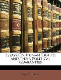 Essays on Human Rights, and Their Political Guaranties by Elisha P Hurlbut