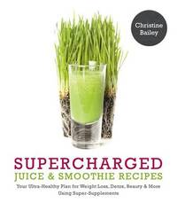 Supercharged Juice and Smoothie Recipes: Lose Weight * Feel Energized * by Christine Bailey