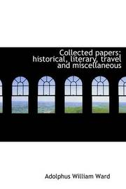 Collected Papers; Historical, Literary, Travel and Miscellaneous by Adolphus William Ward
