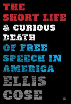 The Short Life and Curious Death of Free Speech in America by Ellis Cose