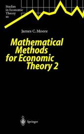 Mathematical Methods for Economic Theory 2 by James C Moore
