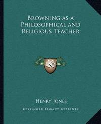 Browning as a Philosophical and Religious Teacher by Henry Jones