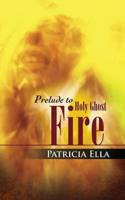 Prelude to Holy Ghost Fire by Patricia Ella