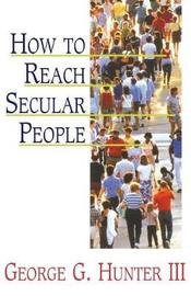 How to Reach Secular People by George G. Hunter