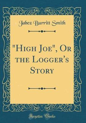 """""""High Joe,"""" or the Logger's Story (Classic Reprint) by Jabez Burritt Smith image"""