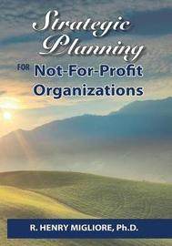 Strategic Planning for Not-For-Profit Organizations by Dr R Henry Migliore