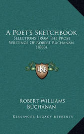 A Poet's Sketchbook: Selections from the Prose Writings of Robert Buchanan (1883) by Robert Williams Buchanan