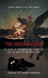 The Annihilation: The Sequel to Remember Me, Vendetta and 15 Days to an Execution by Carlos Alexander Murray