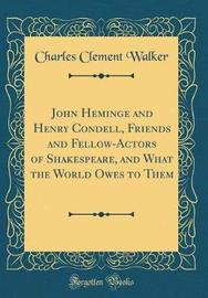 John Heminge and Henry Condell, Friends and Fellow-Actors of Shakespeare, and What the World Owes to Them (Classic Reprint) by Charles Clement Walker image
