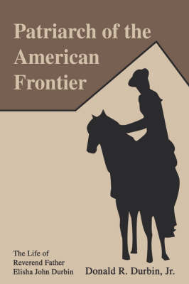 Patriarch of the American Frontier: The Life of Reverend Father Elisha John Durbin by Donald R Durbin, Jr. image
