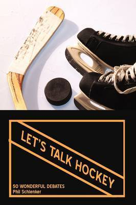 Let's Talk Hockey: 50 Wonderful Debates by Phil Schlenker