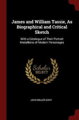 James and William Tassie, as Biographical and Critical Sketch by John Miller Gray