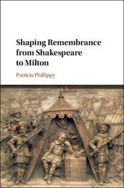 Shaping Remembrance from Shakespeare to Milton by Patricia Phillippy