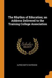 The Rhythm of Education; An Address Delivered to the Training College Association by Alfred North Whitehead